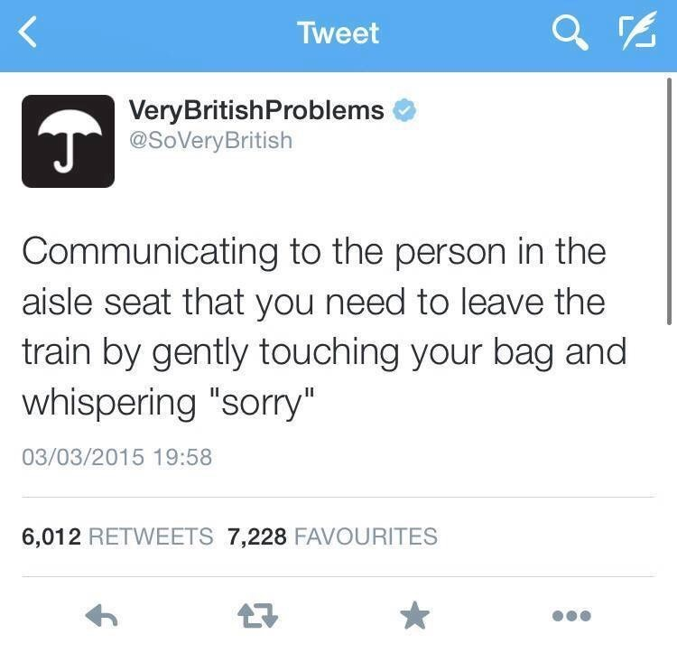 """Text - Tweet VeryBritishProblems @SoVeryBritish Communicating to the person in the aisle seat that you need to leave the train by gently touching your bag and whispering """"sorry"""" 03/03/2015 19:58 6,012 RETWEETS 7,228 FAVOURITES"""