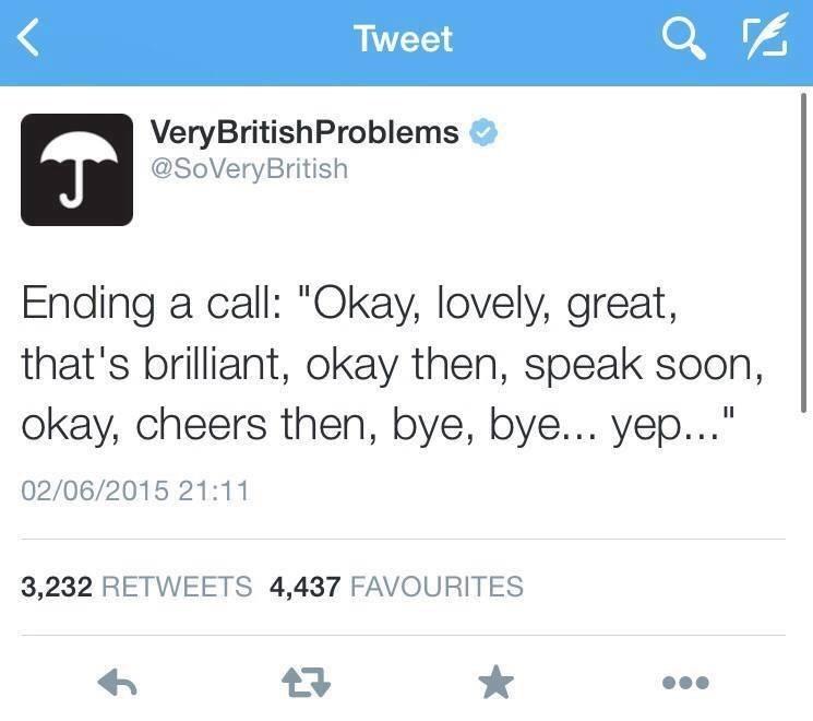 "Text - Tweet VeryBritishProblems @SoVeryBritish Ending a call: ""Okay, lovely, great, that's brilliant, okay then, speak soon, okay, cheers then, bye, bye... yep..."" 02/06/2015 21:11 3,232 RETWEETS 4,437 FAVOURITES"