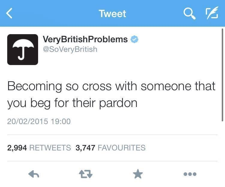 Text - Tweet VeryBritishProblems @SoVeryBritish Becoming so cross with someone that you beg for their pardon 20/02/2015 19:00 2,994 RETWEETS 3,747 FAVOURITES