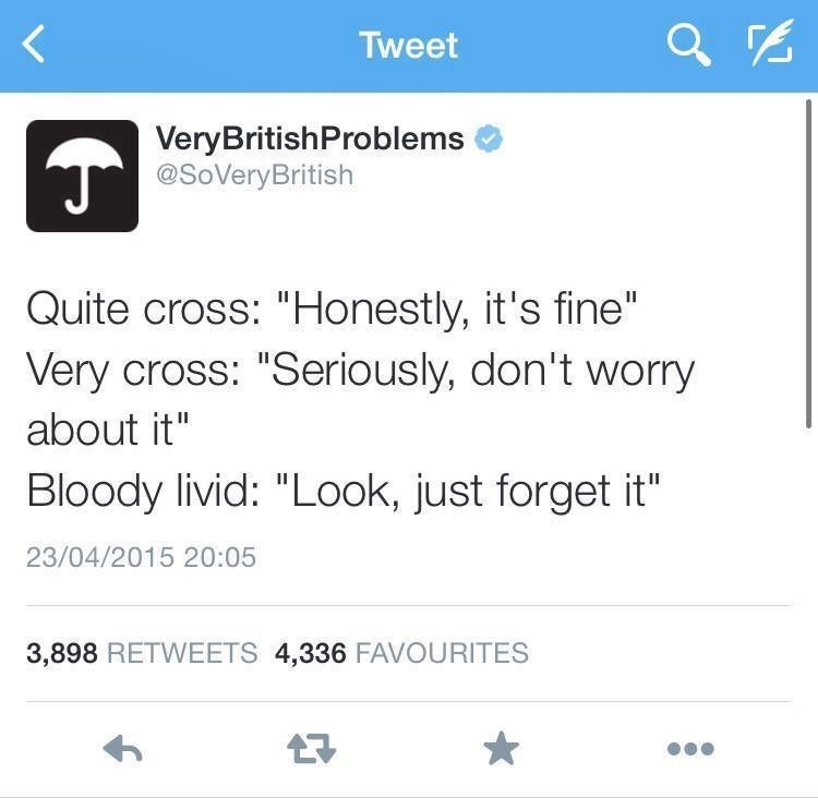 """Text - Tweet VeryBritishProblems @SoVeryBritish Quite cross: """"Honestly, it's fine"""" Very cross: """"Seriously, don't worry about it"""" Bloody livid: """"Look, just forget it"""" 23/04/2015 20:05 3,898 RETWEETS 4,336 FAVOURITES"""