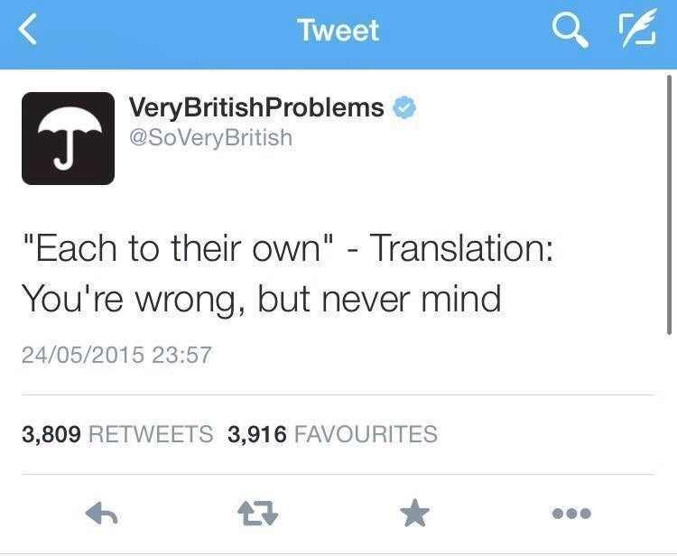 """Text - Tweet VeryBritishProblems @SoVeryBritish """"Each to their own"""" - Translation: You're wrong, but never mind 24/05/2015 23:57 3,809 RETWEETS 3,916 FAVOURITES"""