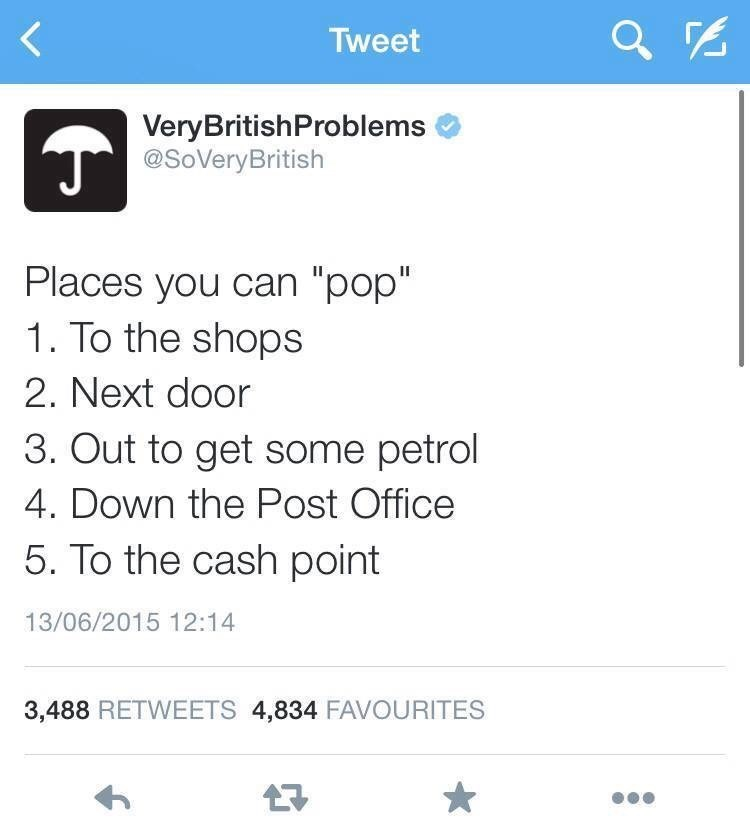 """Text - Tweet VeryBritishProblems @SoVeryBritish Places you can """"pop"""" 1. To the shops 2. Next door 3. Out to get some petrol 4. Down the Post Office 5. To the cash point 13/06/2015 12:14 3,488 RETWEETS 4,834 FAVOURITES"""