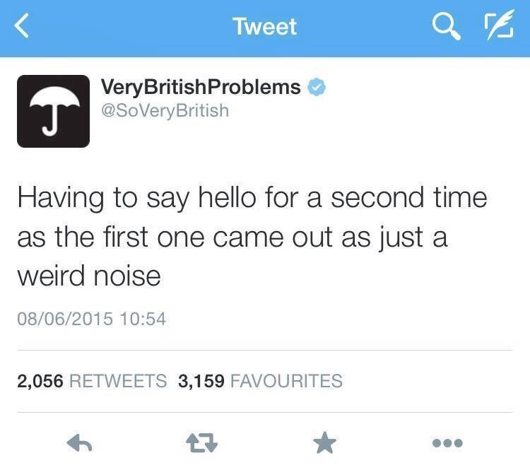 Text - Tweet VeryBritishProblems @SoVeryBritish Having to say hello for a second time as the first one came out as just a weird noise 08/06/2015 10:54 2,056 RETWEETS 3,159 FAVOURITES