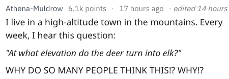 """dumb question - Text - 17 hours ago edited 14 hours Athena-Muldrow 6.1k points I live in a high-altitude town in the mountains. Every week, I hear this question: """"At what elevation do the deer turn into elk?""""