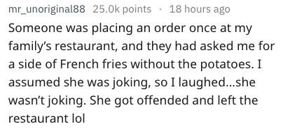 dumb question - Text - mr_unoriginal88 25.0k points 18 hours ago Someone was placing an order once at my family's restaurant, and they had asked me for a side of French fries without the potatoes. I assumed she was joking, so I laughed....she wasn't joking. She got offended and left the restaurant lol