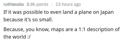dumb question - Text - ruthlessko 8.8k points 15 hours ago If it was possible to even land a plane on Japan because it's so small. Because, you know, maps are a 1:1 description of the world /