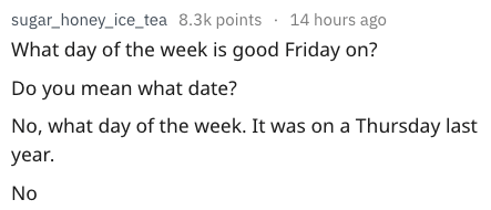 dumb question - Text - sugar_honey_ice_tea 8.3k points 14 hours ago What day of the week is good Friday on? Do you mean what date? No, what day of the week. It was on a Thursday last year. No