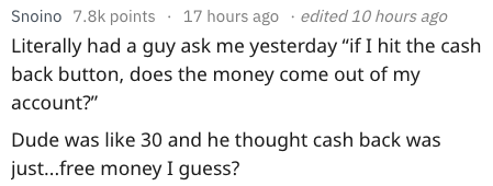 """dumb question - Text - edited 10 hours ago Snoino 7.8k points 17 hours ago Literally had a guy ask me yesterday """"if I hit the cash back button, does the money come out of my account?"""" Dude was like 30 and he thought cash back was just...free money I guess?"""