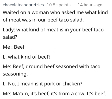 dumb question - Text - chocolateandpretzles 10.5k points 14 hours ago Waited on a woman who asked me what kind of meat was in our beef taco salad Lady: what kind of meat is in your beef taco salad? Me Beef L: what kind of beef? Me: Beef, ground beef seasoned with taco seasoning. L: No, I mean is it pork or chicken? Me: Ma'am, it's beef, it's from a cow. It's beef