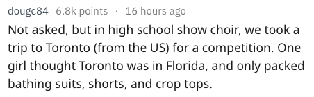 dumb question - Text - dougc84 6.8k points 16 hours ago Not asked, but in high school show choir, we took a trip to Toronto (from the US) for a competition. One girl thought Toronto was in Florida, and only packed bathing suits, shorts, and crop tops