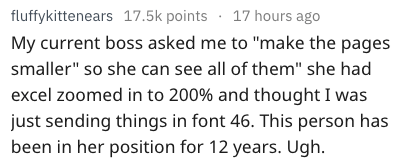 """dumb question - Text - fluffykittenears 17.5k points 17 hours ago My current boss asked me to """"make the pages smaller"""" so she can see all of them"""" she had excel zoomed in to 200% and thought I was just sending things in font 46. This person has been in her position for 12 years. Ugh."""