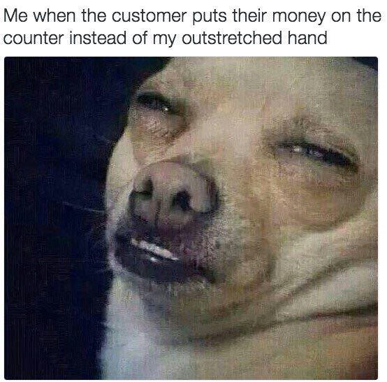 Nose - Me when the customer puts their money on the counter instead of my outstretched hand