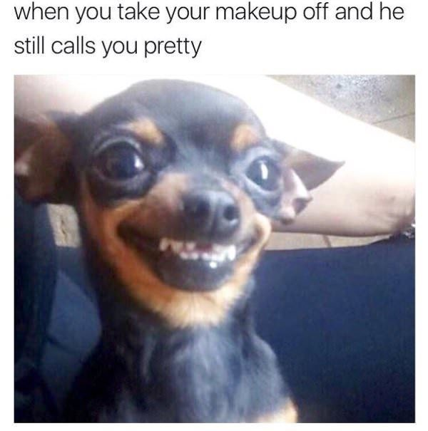 Dog - when you take your makeup off and he still calls you pretty