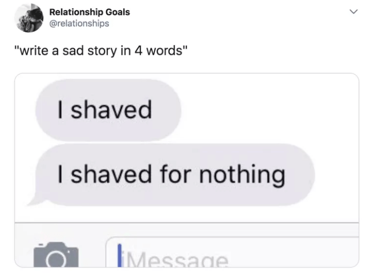 "Text - Relationship Goals @relationships ""write a sad story in 4 words"" I shaved I shaved for nothing Message"