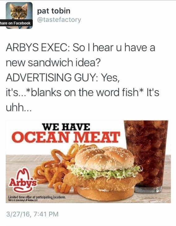 Food - pat tobin hare on Facebook@tastefactory ARBYS EXEC: So I hear u have new sandwich idea? ADVERTISING GUY: Yes, it's...*blanks on the word fish* It's uhh... WE HAVE OCEAN MEAT Arbys Limited time offer at participating locations IM& AP uc 3/27/16, 7:41 PM