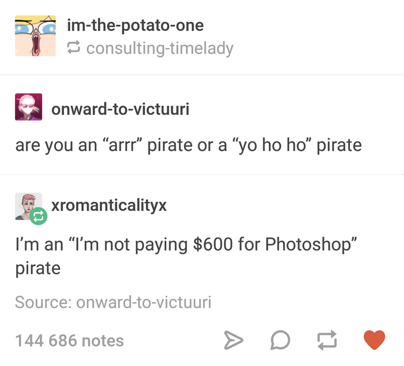 "Text - im-the-potato-one consulting-timelady onward-to-victuuri are you an ""arrr"" pirate or a ""yo ho ho"" pirate xromanticalityx I'm an ""I'm not paying $600 for Photoshop"" pirate Source: onward-to-victuuri 144 686 notes"