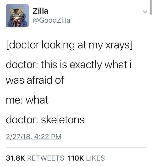 Text - Zilla @GoodZilla [doctor looking at my xrays] doctor: this is exactly what i was afraid of me: what doctor: skeletons 2/27/18, 4:22 PM 31.8K RETWEETS 110K LIKES