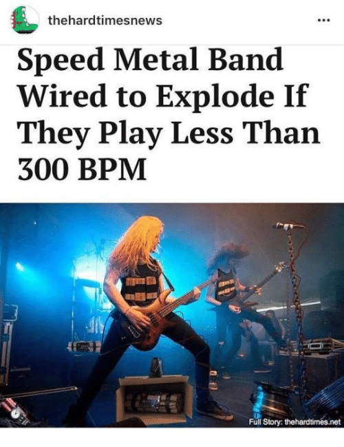 Text - thehardtimesnews Speed Metal Band Wired to Explode If They Play Less Than 300 BPM ।ि A Full Story: thehardtimes.net