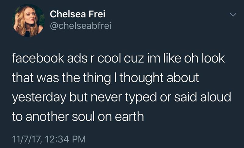 "Tweet that reads, ""Facebook ads are cool 'cause I'm like 'Oh look that was the thing I thought about yesterday but never typed or said aloud to another soul on earth'"""