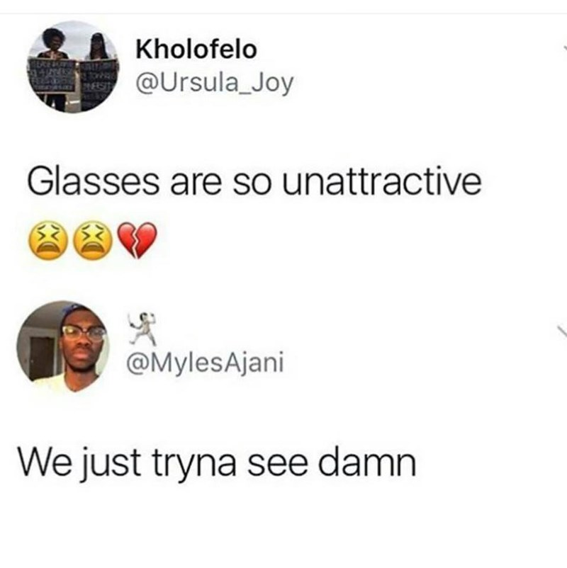 "Someone tweets, ""Glasses are so unattractive"" and someone else replies with, ""We just tryna see damn"""