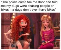 "Text reads, ""The police came tae ma door and told me my dugs were chasing people on bikes ma dugs don't even have bikes"""