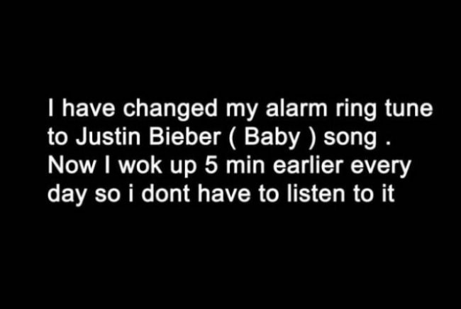 Font - I have changed my alarm ring tune to Justin Bieber ( Baby) song Now I wok up 5 min earlier every day so i dont have to listen to it