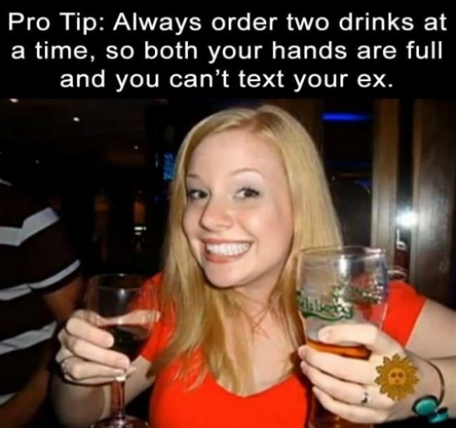 Facial expression - Pro Tip: Always order two drinks at a time, so both your hands are full and you can't text your ex.