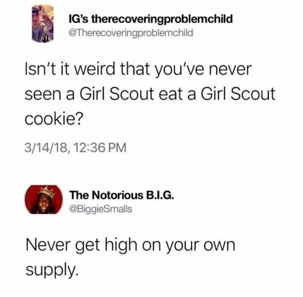 Text - IG's therecoveringproblemchild @Therecoveringproblemchild Isn't it weird that you've never seen a Girl Scout eat a Girl Scout cookie? 3/14/18, 12:36 PM The Notorious B.I.G. @BiggieSmalls Never get high on your own supply.