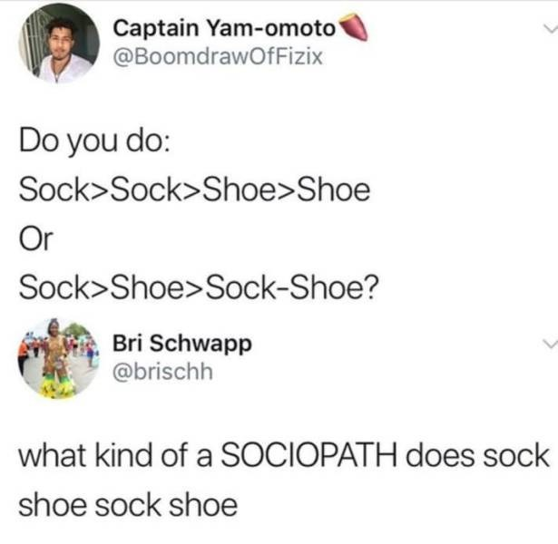 Text - Captain Yam-omoto' @BoomdrawOfFizix Do you do: Sock>Sock>Shoe>Shoe Or Sock>Shoe> Sock-Shoe? Bri Schwapp @brischh what kind of a SOCIOPATH does sock shoe sock shoe