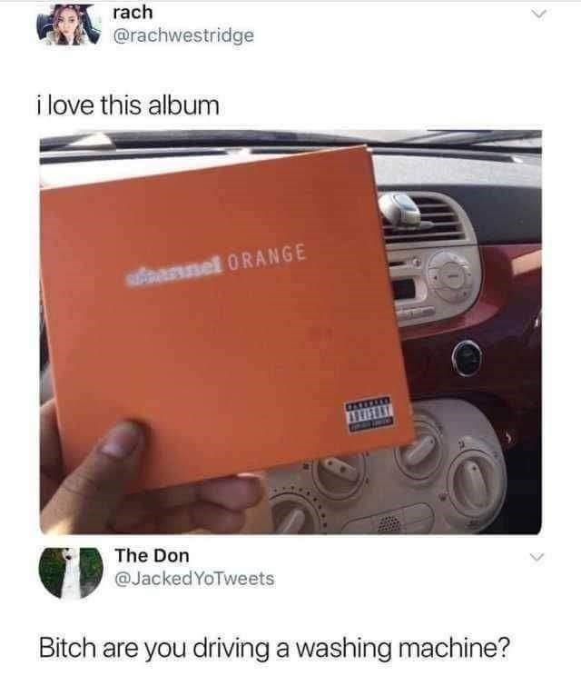 Vehicle - rach @rachwestridge i love this album nel 0RANGE The Don @JackedYoTweets Bitch are you driving a washing machine?