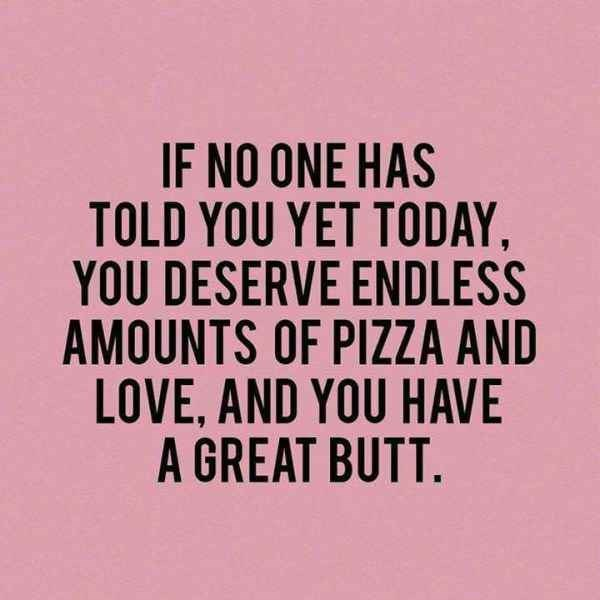 Font - IF NO ONE HAS TOLD YOU YET TODAY YOU DESERVE ENDLESS AMOUNTS OF PIZZA AND LOVE, AND YOU HAVE A GREAT BUTT.