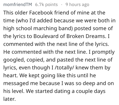 Text This older Facebook friend of mine at the time (who I'd added because we were both in high school marching band) posted some of the lyrics to Boulevard of Broken Dreams. I commented with the next line of the lyrics. He commented with the next line. I promptly googled, copied, and pasted the next line of lyrics, even though I /totally/ knew them by heart. We kept going like this until he messaged me because I was so deep and on his level. We started dati