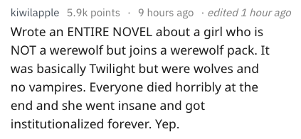 Text Wrote an ENTIRE NOVEL about a girl who is NOT a werewolf but joins a werewolf pack. It was basically Twilight but were wolves and no vampires. Everyone died horribly at the end and she went insane and got institutionalized forever. Yep
