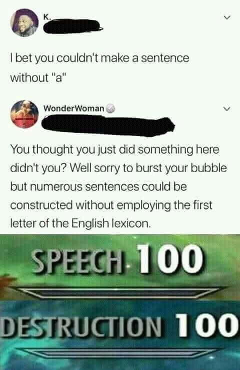 """Text - К. I bet you couldn't make a sentence without """"a"""" WonderWoman You thought you just did something here didn't you? Well sorry to burst your bubble but numerous sentences could be constructed without employing the first letter of the English lexicon. SPEECH 100 DESTRUCTION 100"""
