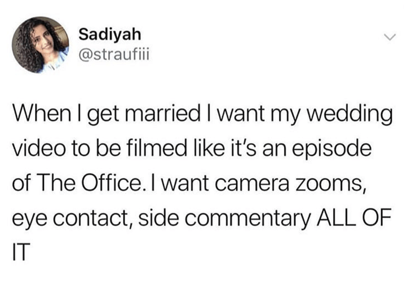 "Tweet that reads, ""When I get married I want my wedding video to be filmed like it's an episode of The Office. I want camera zooms, eye contact, side commentary, ALL OF IT"""