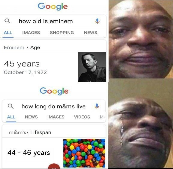 Face - Google how old is eminem ALL IMAGES SHOPPING NEWS Eminem / Age 45 years October 17, 1972 Google how long do m&ms live MA ALL NEWS IMAGES VIDEOS m&m's/ Lifespan 44 46 years