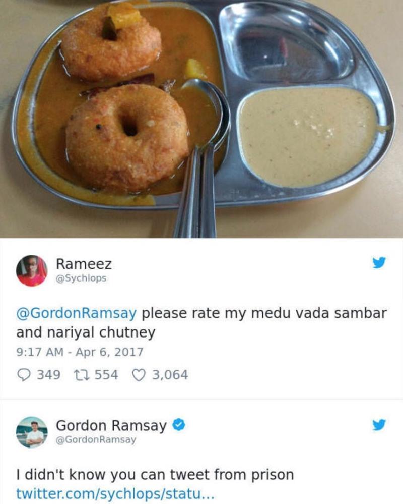 Food - Rameez @Sychlops @GordonRamsay please rate my medu vada sambar and nariyal chutney 9:17 AM Apr 6, 2017 3,064 349 t554 Gordon Ramsay @GordonRamsay I didn't know you can tweet from prison twitter.com/sychlops/statu...