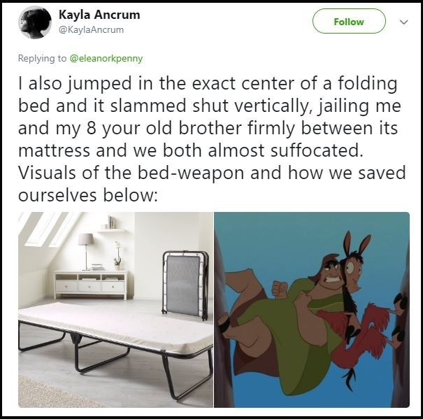 "Tweet that reads, ""I also jumped in the exact center of a folding bed and it slammed shut vertically, jailing me and my eight-year-old brother firmly between its mattress and we both almost suffocated. Visuals of the bed weapon and how we saved ourselves below"""