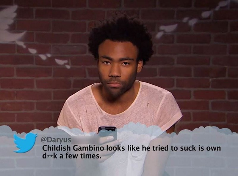 Forehead - @Daryus Childish Gambino looks like he tried to suck is own d**k a few times.