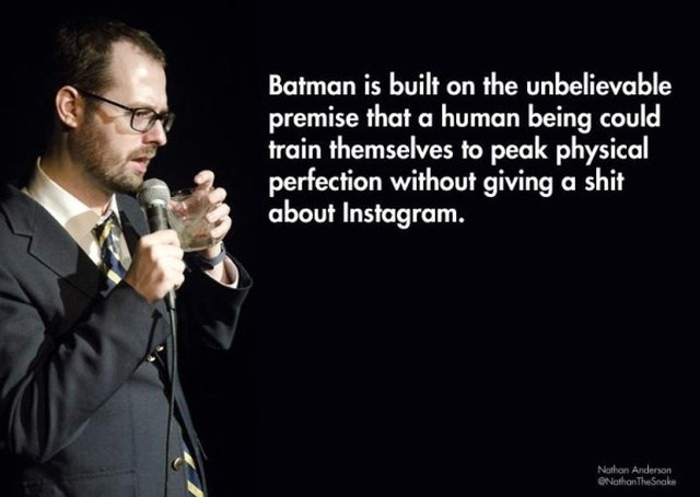Microphone - Batman is built on the unbelievable premise that a human being could train themselves to peak physical perfection without giving a shit about Instagram. Nathon Anderson Narhan TheSnake