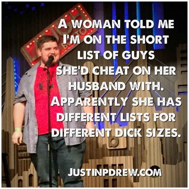 Photo caption - A WOMAN TOLD ME T'M ON THE SHORT LIST OF GUYS SHE'D CHEAT ON HER HUSBAND WITH. APPARENTLY SHE HAS DIFFERENT LISTS FOR DIFFERENT DICK SIZES. JUSTINPDREW.COM