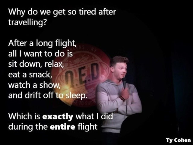 Text - Why do we get so tired after travelling? After a long flight all I want to do is sit down, relax, eat a snack, watch a show, and drift off to sleep. E.D Which is exactly what I did during the entire flight Ty Cohen