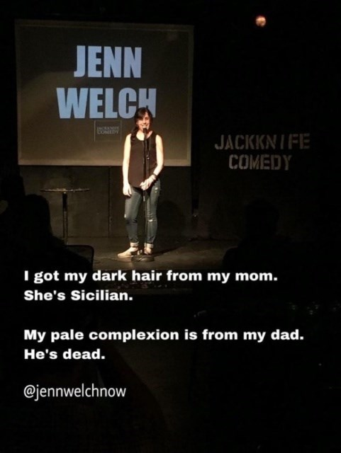 Text - JENN WELCH COMEDY JACKKNIFE COMEDY I got my dark hair from my mom. She's Sicilian. My pale complexion is from my dad. He's dead. @jennwelchnow
