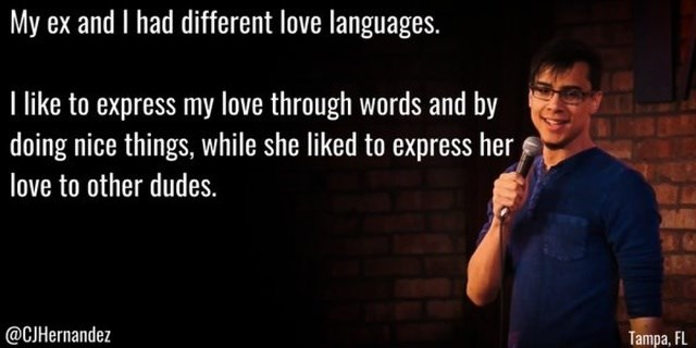 Text - My ex and I had different love languages. like to express my love through words and by doing nice things, while she liked to express her love to other dudes. @CJHernandez Tampa, FL