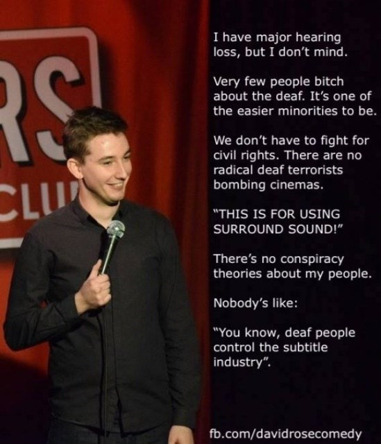 """Text - I have major hearing loss, but I don't mind. RS Very few people bitch about the deaf. It's one of the easier minorities to be. We don't have to fight for civil rights. There are no radical deaf terrorists CLU bombing cinemas. """"THIS IS FOR USING SURROUND SOUND!"""" There's no conspiracy theories about my people. Nobody's like: """"You know, deaf people control the subtitle industry"""" fb.com/davidrosecomedy"""