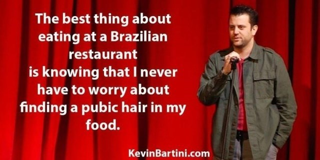 People - The best thing about eating at a Brazilian restaurant is knowing that I never have to worry about finding a pubic hair in my food. KevinBartini.com