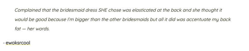 Text - Complained that the bridesmaid dress SHE chose was elasticated at the back and she thought it would be good because I'm bigger than the other bridesmaids but all it did was accentuate my back fat - her words ewoksrcool