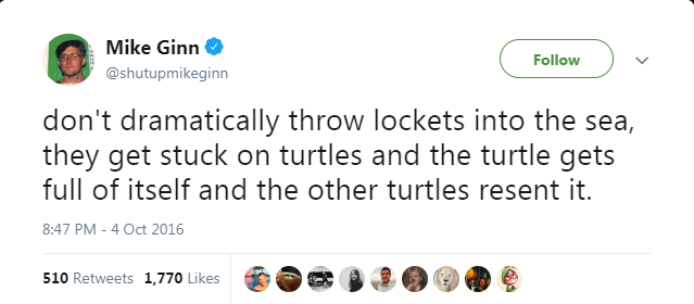 Text - Mike Ginn Follow @shutupmikeginn don't dramatically throw lockets into the sea, they get stuck on turtles and the turtle gets full of itself and the other turtles resent it. 8:47 PM - 4 Oct 2016 510 Retweets 1,770 Likes