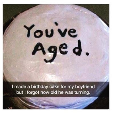 """Birthday meme of a cake that says, 'you've aged' and a Snapchat caption that reads, """"I made a birthday cake for my boyfriend but I forgot how old he was turning"""""""