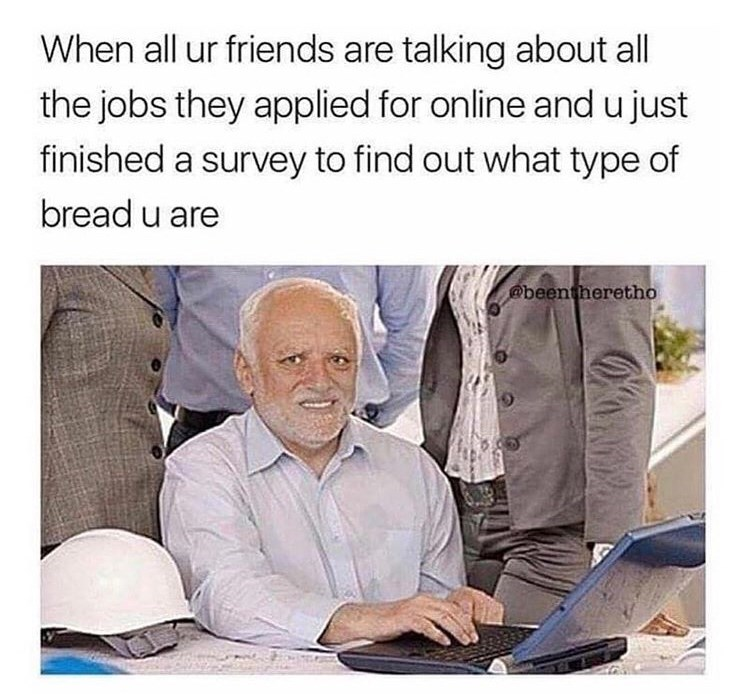 Text - When all ur friends are talking about all the jobs they applied for online and u just finished a survey to find out what type of bread u are @beentheretho